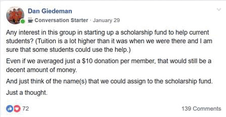 """Any interest in this group in starting up a scholarship fund to help current students? (Tuition is a lot higher than it was when we were there and I am sure that some students could use the help.) Even if we averaged just a $10 donation per member, that would still be a decent amount of money. And just think of the name(s) that we could assign to the scholarship fund. Just a thought."" – Dan Giedeman, Facebook comment on January 29"